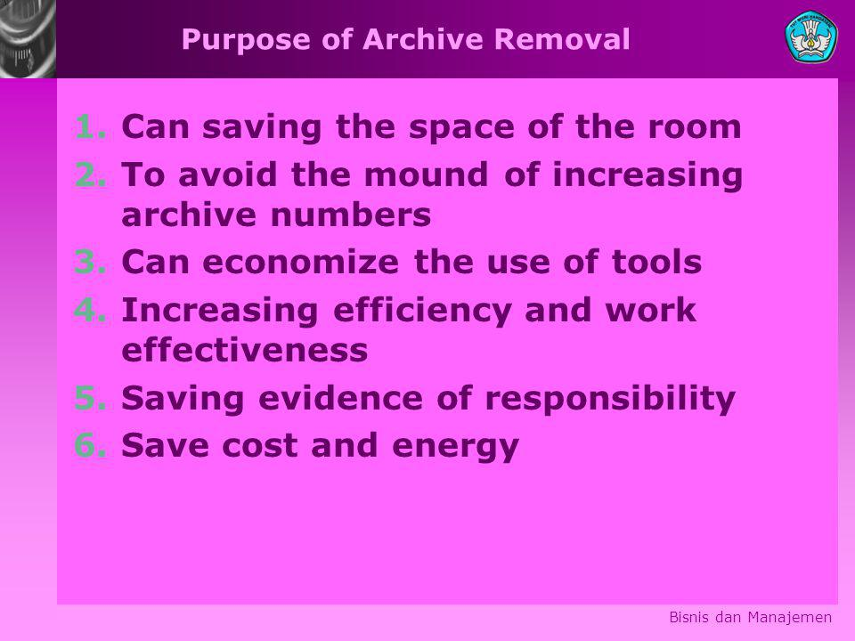 Purpose of Archive Removal 1.Can saving the space of the room 2.To avoid the mound of increasing archive numbers 3.Can economize the use of tools 4.Increasing efficiency and work effectiveness 5.Saving evidence of responsibility 6.Save cost and energy Bisnis dan Manajemen