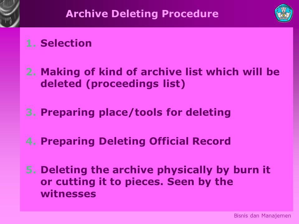 Archive Deleting Procedure 1.Selection 2.Making of kind of archive list which will be deleted (proceedings list) 3.Preparing place/tools for deleting 4.Preparing Deleting Official Record 5.Deleting the archive physically by burn it or cutting it to pieces.