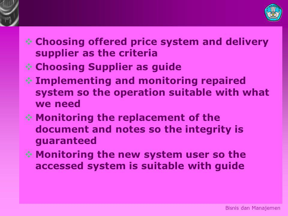  Choosing offered price system and delivery supplier as the criteria  Choosing Supplier as guide  Implementing and monitoring repaired system so the operation suitable with what we need  Monitoring the replacement of the document and notes so the integrity is guaranteed  Monitoring the new system user so the accessed system is suitable with guide Bisnis dan Manajemen