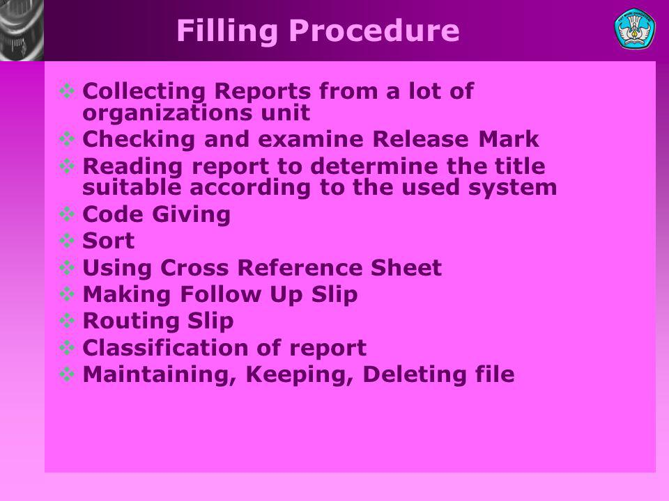 Filling Procedure  Collecting Reports from a lot of organizations unit  Checking and examine Release Mark  Reading report to determine the title suitable according to the used system  Code Giving  Sort  Using Cross Reference Sheet  Making Follow Up Slip  Routing Slip  Classification of report  Maintaining, Keeping, Deleting file