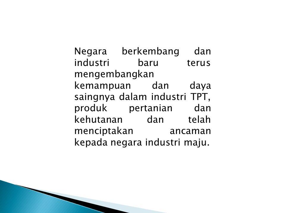 Negara berkembang dan industri baru terus mengembangkan kemampuan dan daya saingnya dalam industri TPT, produk pertanian dan kehutanan dan telah menci