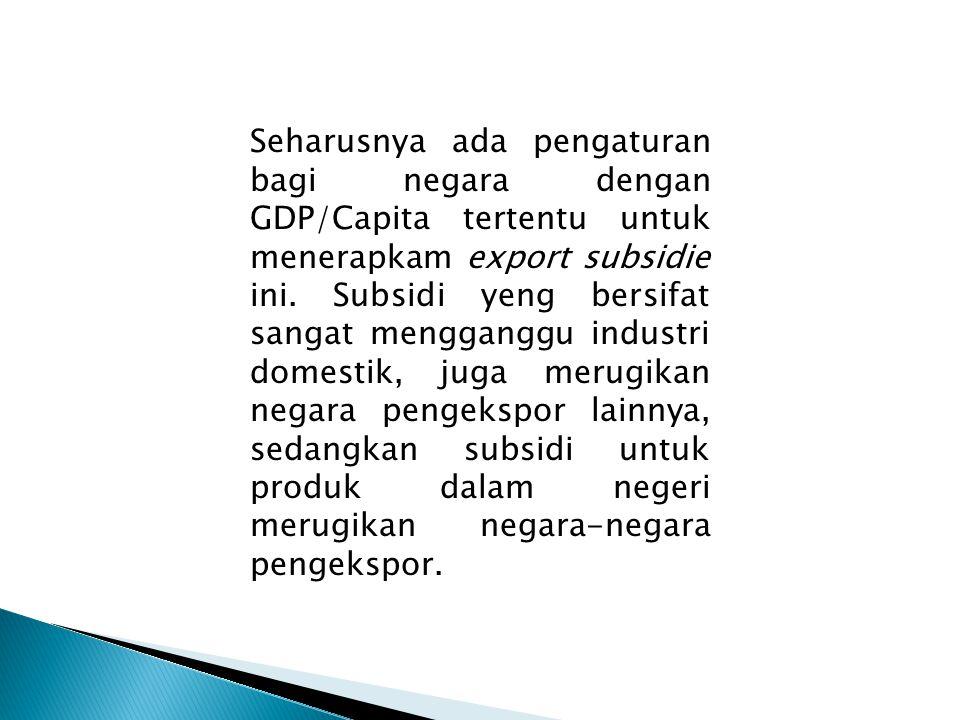 Seharusnya ada pengaturan bagi negara dengan GDP/Capita tertentu untuk menerapkam export subsidie ini. Subsidi yeng bersifat sangat mengganggu industr