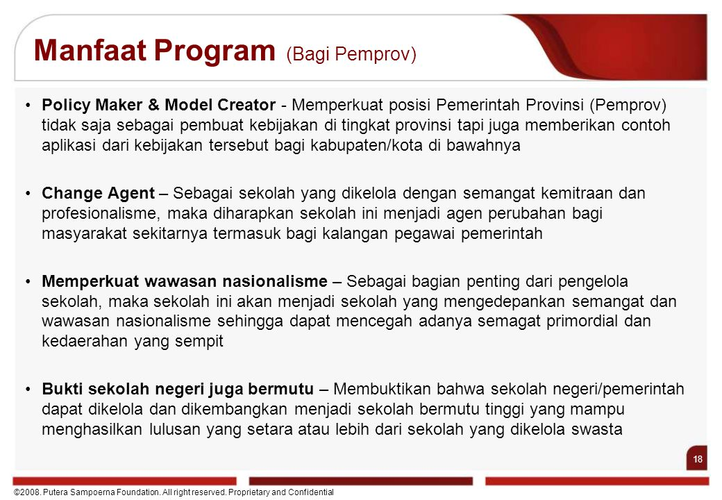 18 ©2008. Putera Sampoerna Foundation. All right reserved. Proprietary and Confidential Manfaat Program (Bagi Pemprov) Policy Maker & Model Creator -