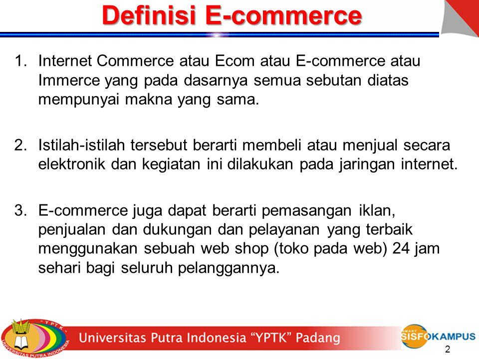 2 Definisi E-commerce 1.Internet Commerce atau Ecom atau E-commerce atau Immerce yang pada dasarnya semua sebutan diatas mempunyai makna yang sama. 2.