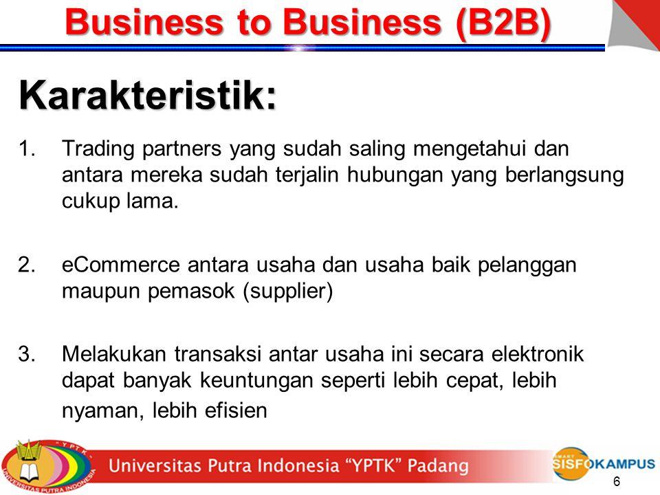 6 Business to Business (B2B) Karakteristik: 1.Trading partners yang sudah saling mengetahui dan antara mereka sudah terjalin hubungan yang berlangsung