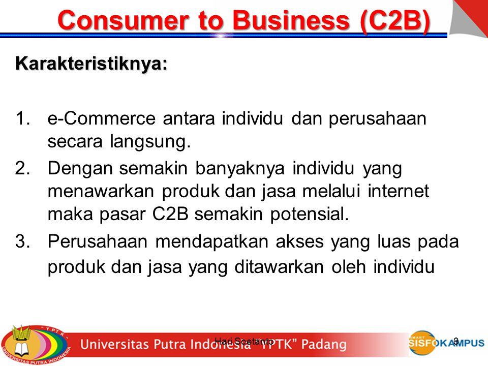 Hari Soetanto8 Consumer to Business (C2B) Karakteristiknya: 1.e-Commerce antara individu dan perusahaan secara langsung. 2.Dengan semakin banyaknya in