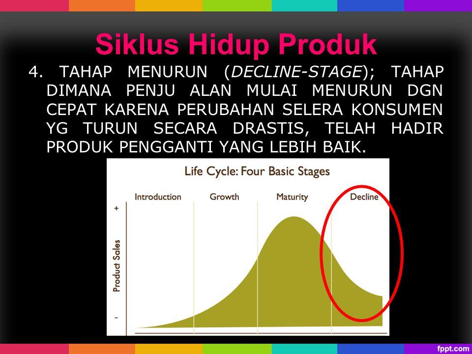 Siklus Hidup Produk 4. TAHAP MENURUN (DECLINE-STAGE); TAHAP DIMANA PENJU ALAN MULAI MENURUN DGN CEPAT KARENA PERUBAHAN SELERA KONSUMEN YG TURUN SECARA