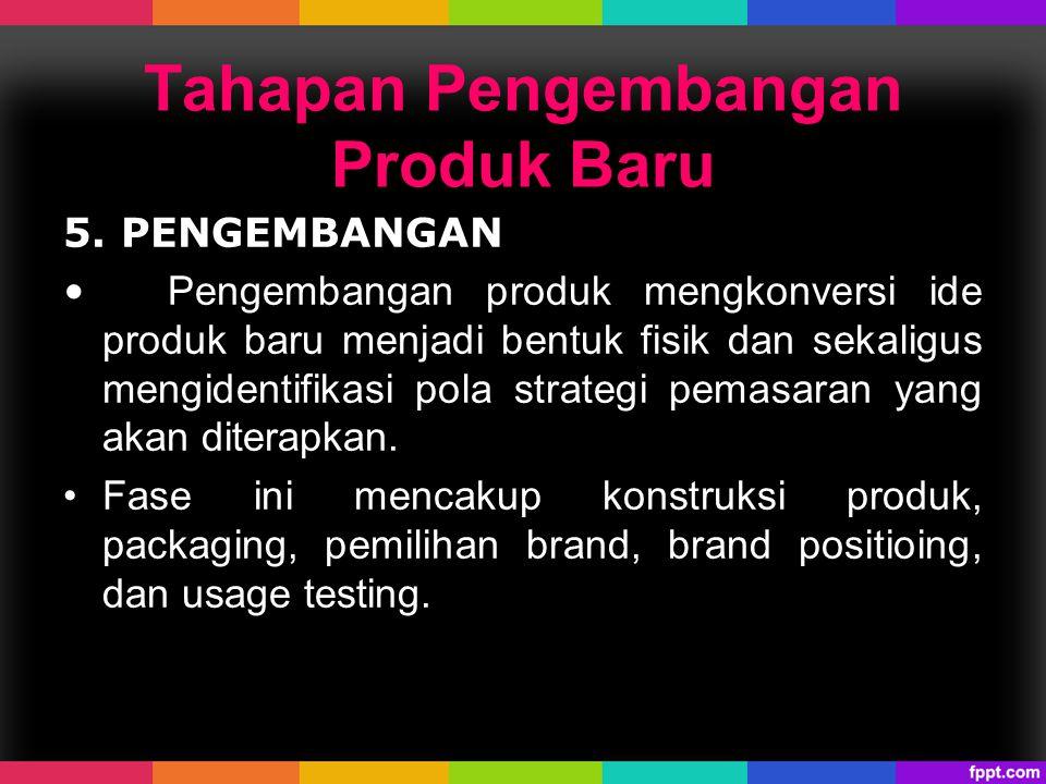 5. PENGEMBANGAN Pengembangan produk mengkonversi ide produk baru menjadi bentuk fisik dan sekaligus mengidentifikasi pola strategi pemasaran yang akan