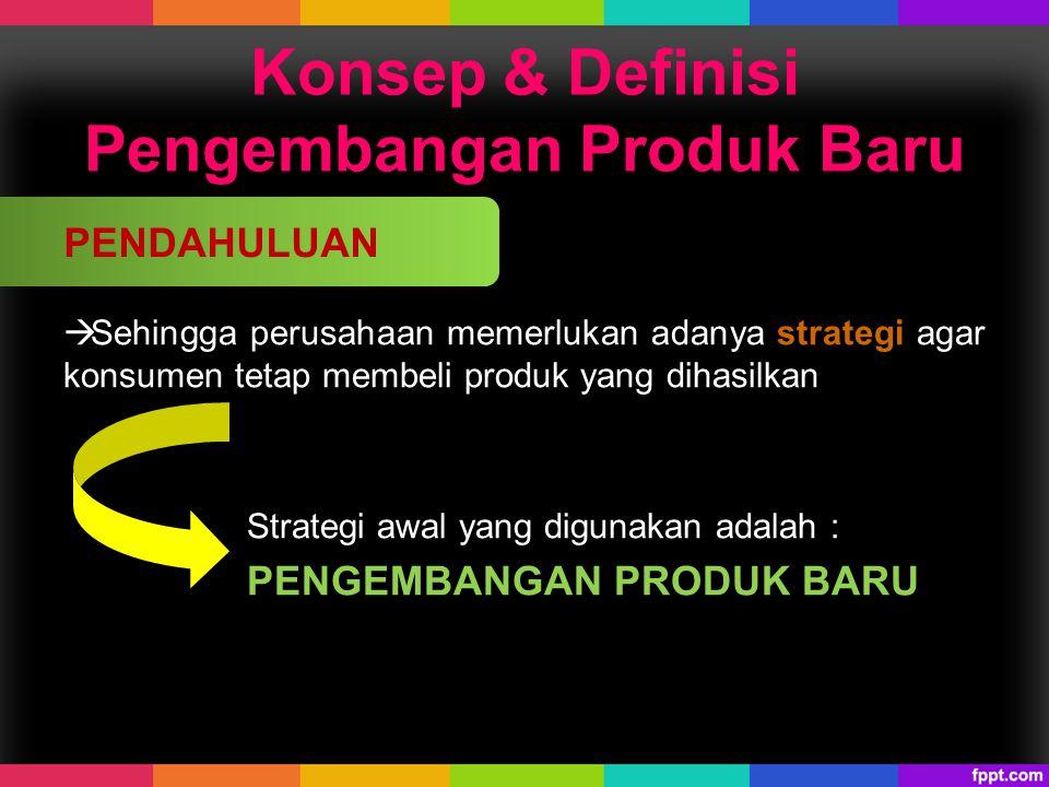 Konsep & Definisi Pengembangan Produk Baru  Sehingga perusahaan memerlukan adanya strategi agar konsumen tetap membeli produk yang dihasilkan Strateg