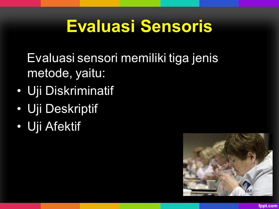 Evaluasi Sensoris Evaluasi sensori memiliki tiga jenis metode, yaitu: Uji Diskriminatif Uji Deskriptif Uji Afektif