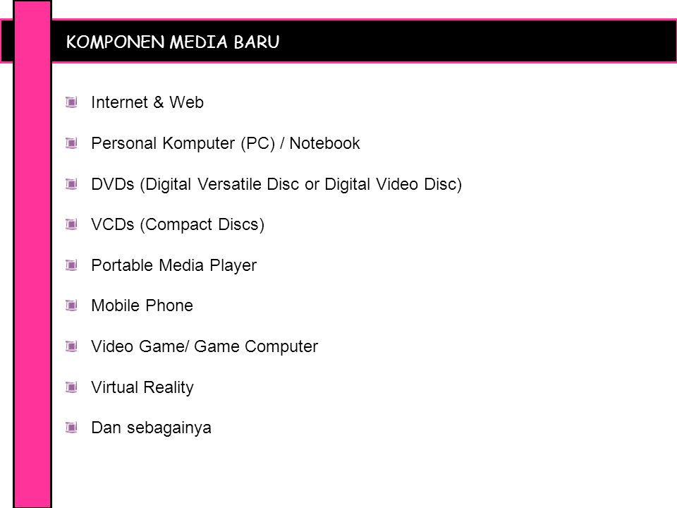 KOMPONEN MEDIA BARU Internet & Web Personal Komputer (PC) / Notebook DVDs (Digital Versatile Disc or Digital Video Disc) VCDs (Compact Discs) Portable Media Player Mobile Phone Video Game/ Game Computer Virtual Reality Dan sebagainya