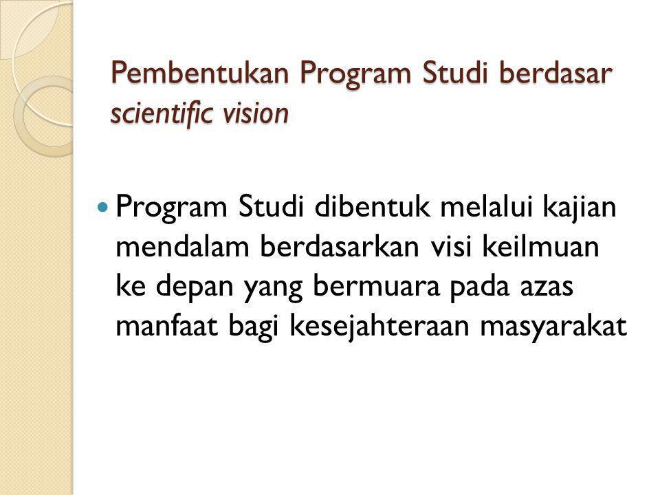 Pembentukan Program Studi berdasar scientific vision Program Studi dibentuk melalui kajian mendalam berdasarkan visi keilmuan ke depan yang bermuara pada azas manfaat bagi kesejahteraan masyarakat