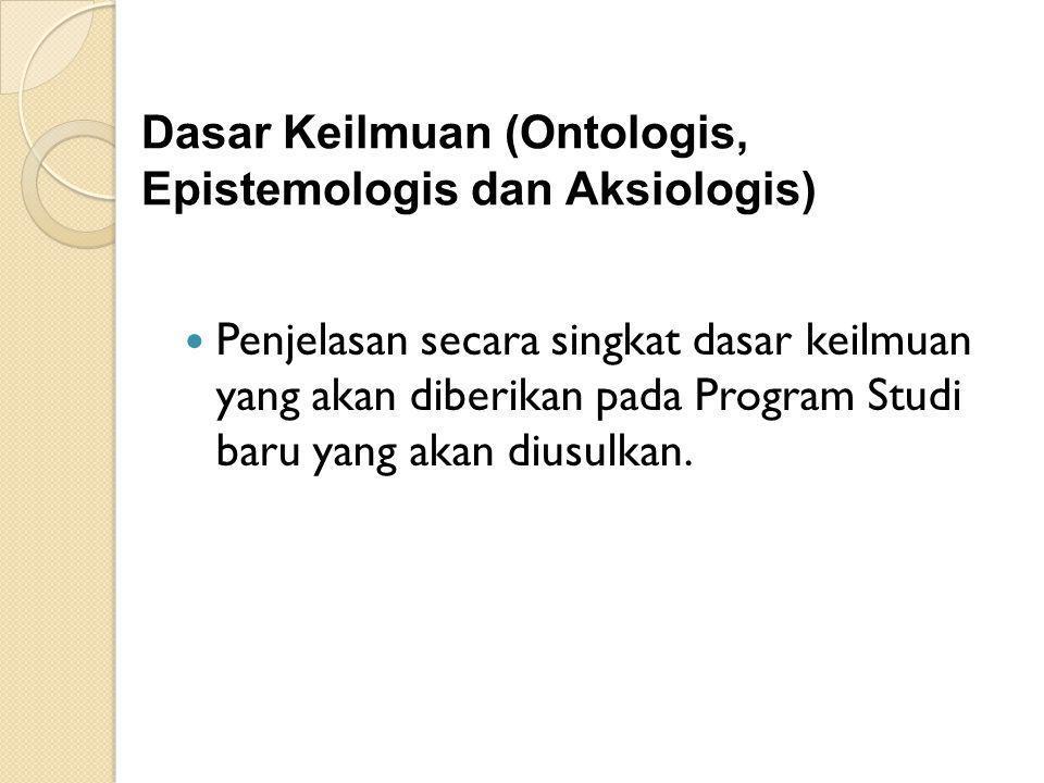 Dasar Keilmuan (Ontologis, Epistemologis dan Aksiologis) Penjelasan secara singkat dasar keilmuan yang akan diberikan pada Program Studi baru yang aka