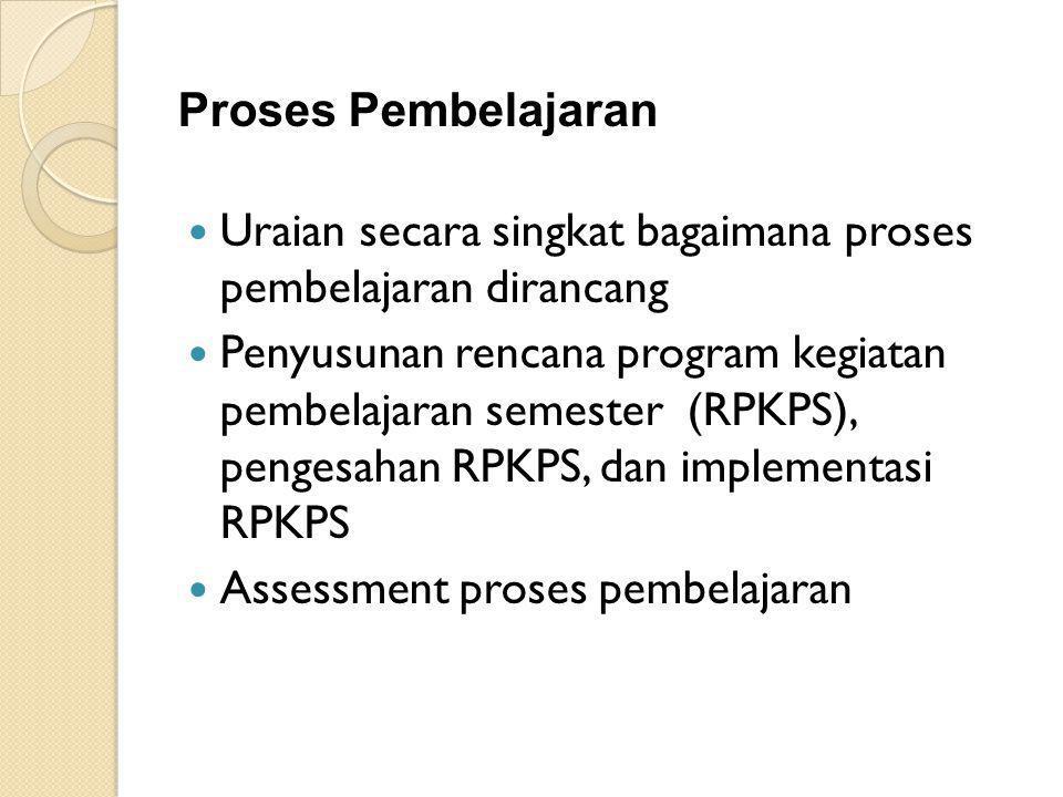 Proses Pembelajaran Uraian secara singkat bagaimana proses pembelajaran dirancang Penyusunan rencana program kegiatan pembelajaran semester (RPKPS), pengesahan RPKPS, dan implementasi RPKPS Assessment proses pembelajaran