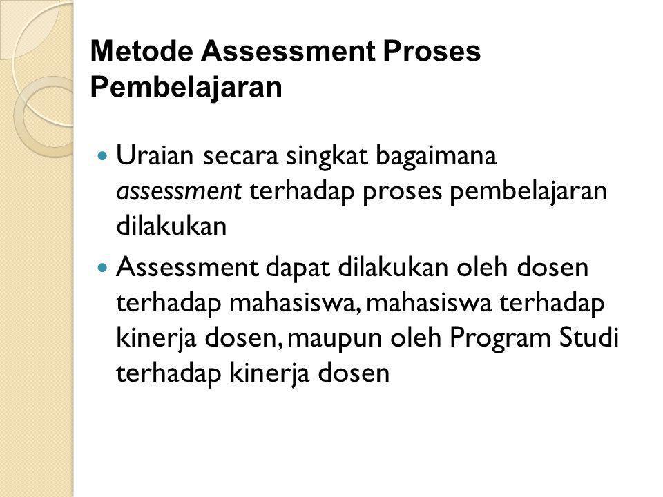 Metode Assessment Proses Pembelajaran Uraian secara singkat bagaimana assessment terhadap proses pembelajaran dilakukan Assessment dapat dilakukan oleh dosen terhadap mahasiswa, mahasiswa terhadap kinerja dosen, maupun oleh Program Studi terhadap kinerja dosen