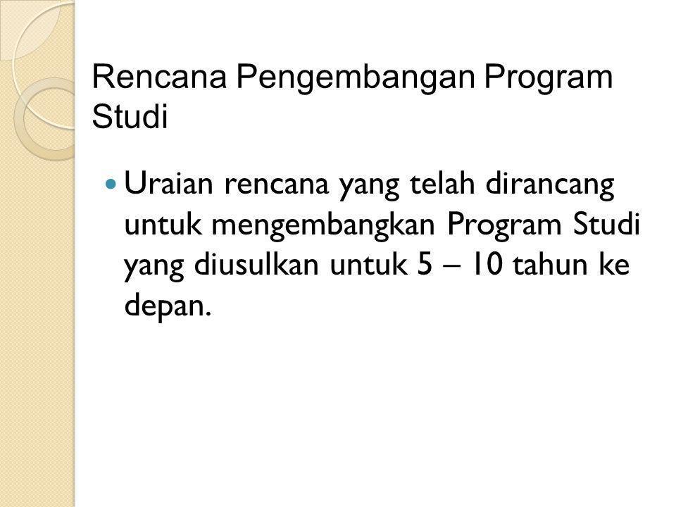 Rencana Pengembangan Program Studi Uraian rencana yang telah dirancang untuk mengembangkan Program Studi yang diusulkan untuk 5 – 10 tahun ke depan.