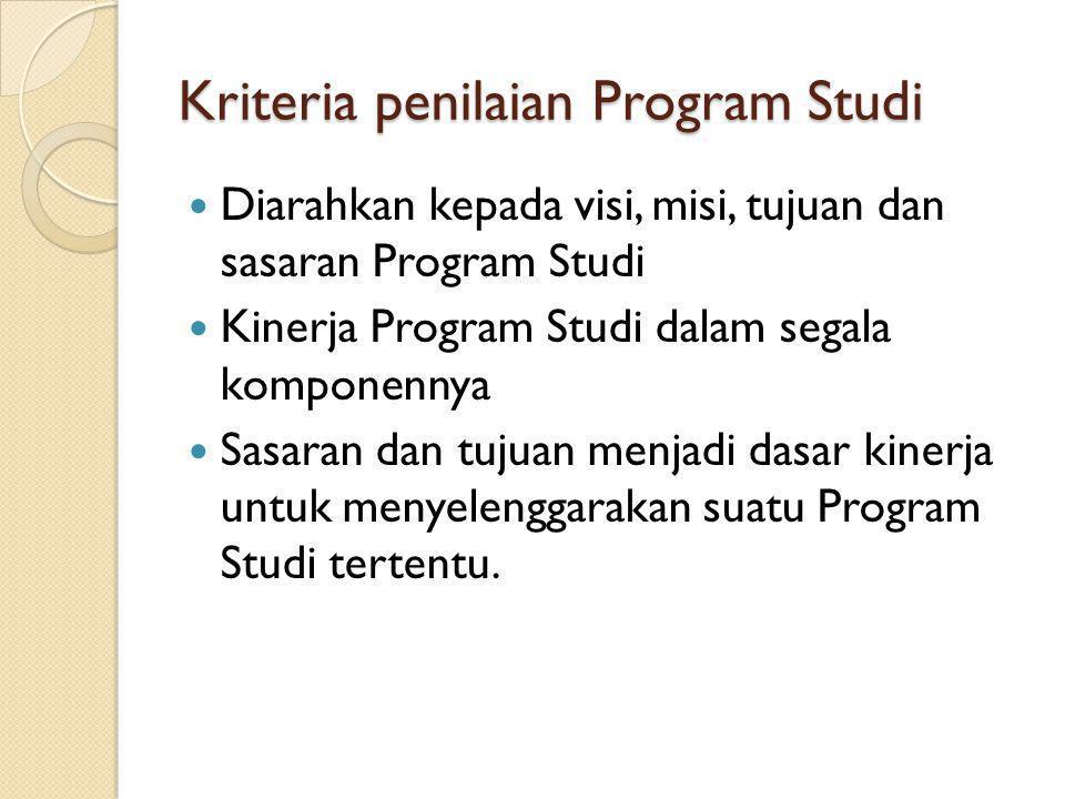 Kriteria penilaian Program Studi Diarahkan kepada visi, misi, tujuan dan sasaran Program Studi Kinerja Program Studi dalam segala komponennya Sasaran dan tujuan menjadi dasar kinerja untuk menyelenggarakan suatu Program Studi tertentu.