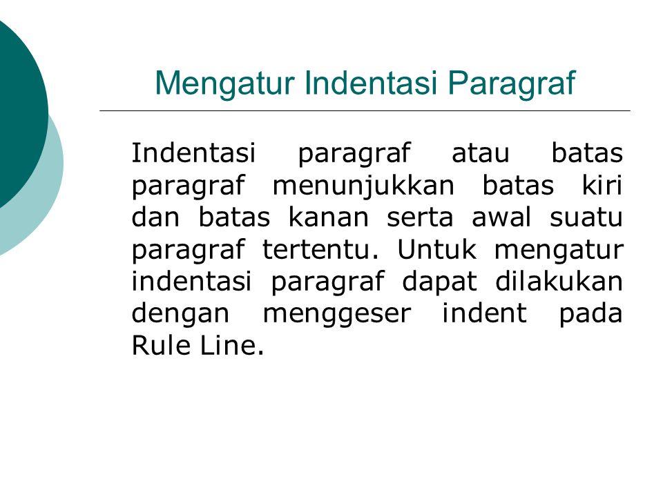 Mengatur Indentasi Paragraf Indentasi paragraf atau batas paragraf menunjukkan batas kiri dan batas kanan serta awal suatu paragraf tertentu. Untuk me