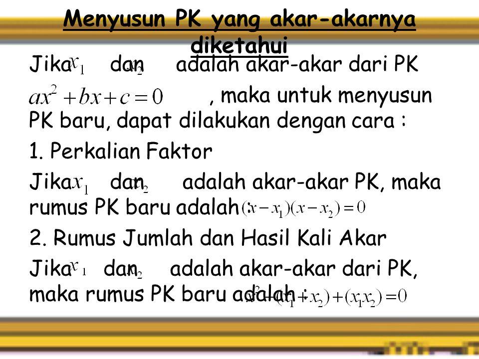Menyusun PK yang akar-akarnya diketahui Jika dan adalah akar-akar dari PK, maka untuk menyusun PK baru, dapat dilakukan dengan cara : 1.