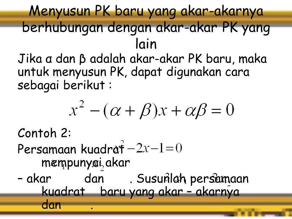 Menyusun PK baru yang akar-akarnya berhubungan dengan akar-akar PK yang lain Jika α dan β adalah akar-akar PK baru, maka untuk menyusun PK, dapat digunakan cara sebagai berikut : Contoh 2: Persamaan kuadrat mempunyai akar – akar dan.