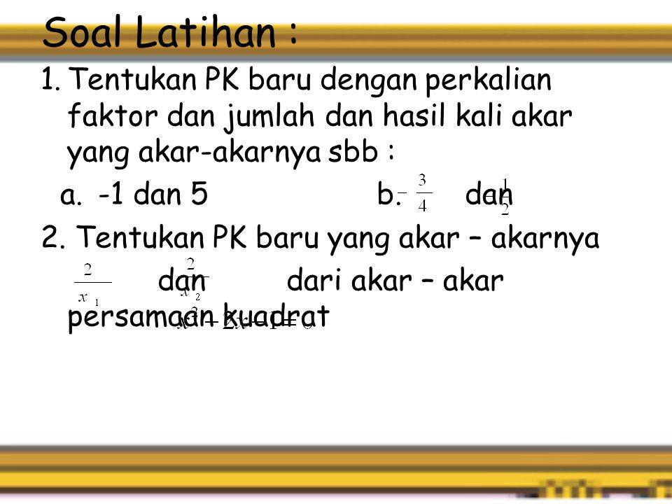 Soal Latihan : 1.Tentukan PK baru dengan perkalian faktor dan jumlah dan hasil kali akar yang akar-akarnya sbb : a.-1 dan 5 b.