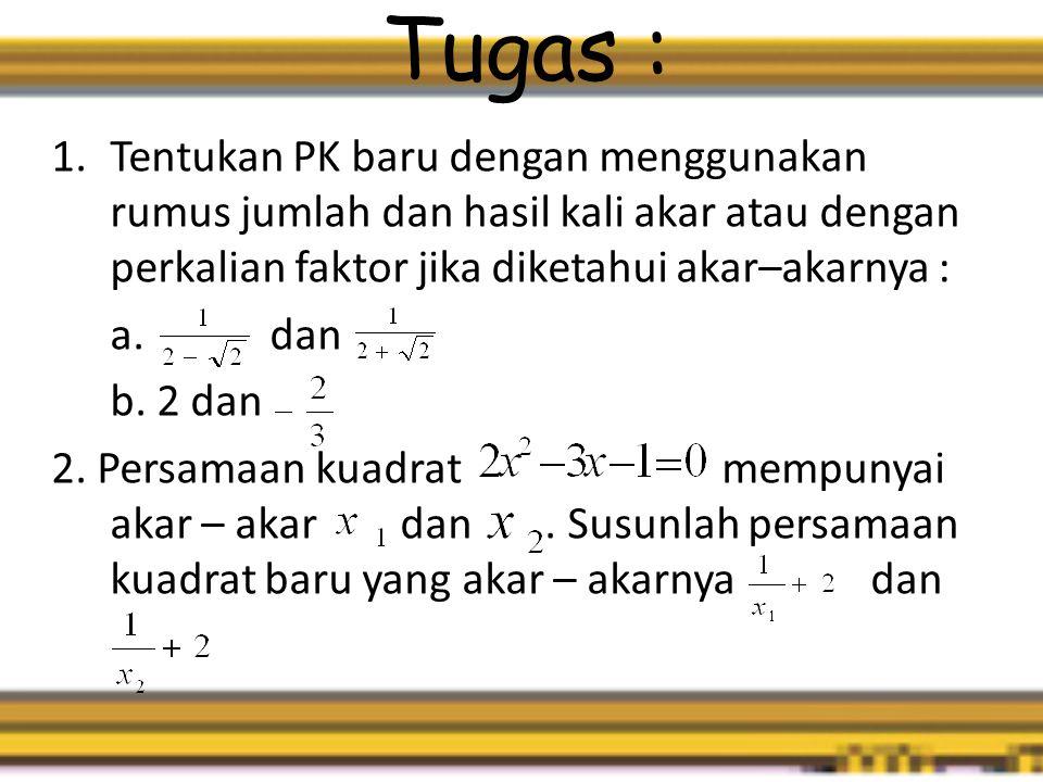 Tugas : 1.Tentukan PK baru dengan menggunakan rumus jumlah dan hasil kali akar atau dengan perkalian faktor jika diketahui akar–akarnya : a.