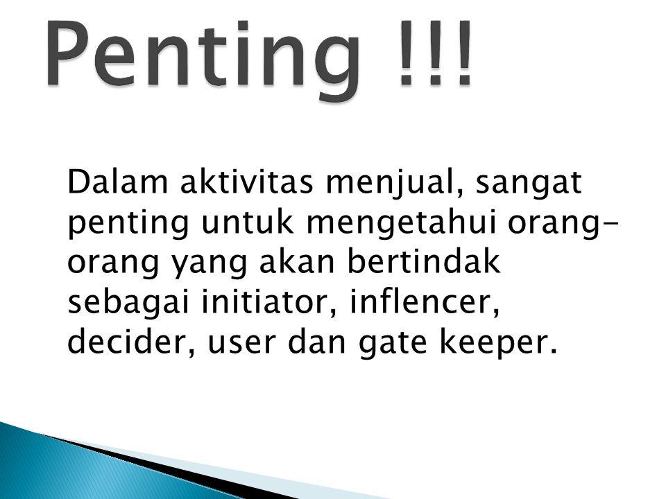 Dalam aktivitas menjual, sangat penting untuk mengetahui orang- orang yang akan bertindak sebagai initiator, inflencer, decider, user dan gate keeper.