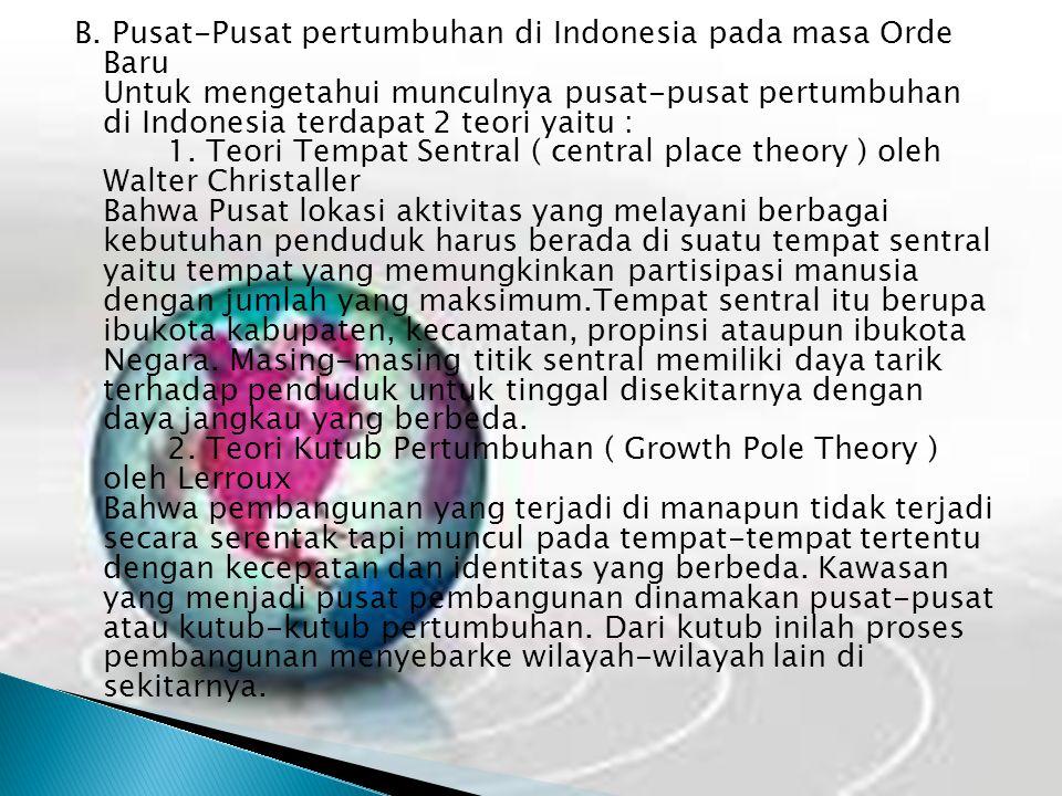 B. Pusat-Pusat pertumbuhan di Indonesia pada masa Orde Baru Untuk mengetahui munculnya pusat-pusat pertumbuhan di Indonesia terdapat 2 teori yaitu : 1