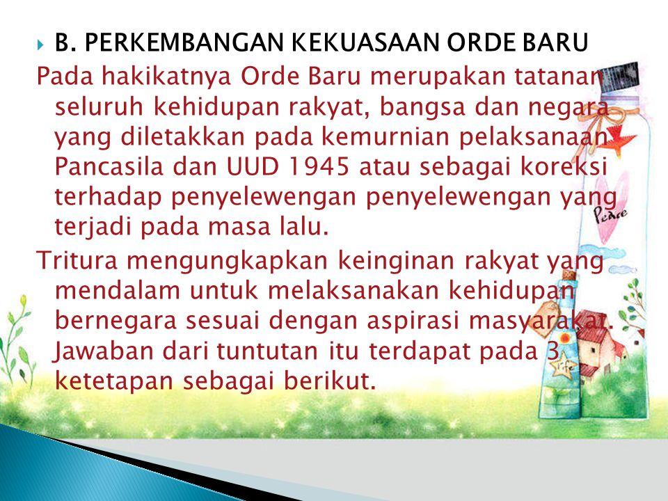  B. PERKEMBANGAN KEKUASAAN ORDE BARU Pada hakikatnya Orde Baru merupakan tatanan seluruh kehidupan rakyat, bangsa dan negara yang diletakkan pada kem