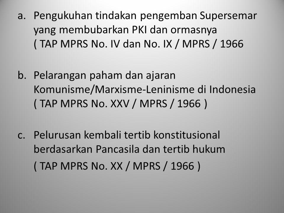 a.Pengukuhan tindakan pengemban Supersemar yang membubarkan PKI dan ormasnya ( TAP MPRS No. IV dan No. IX / MPRS / 1966 b.Pelarangan paham dan ajaran