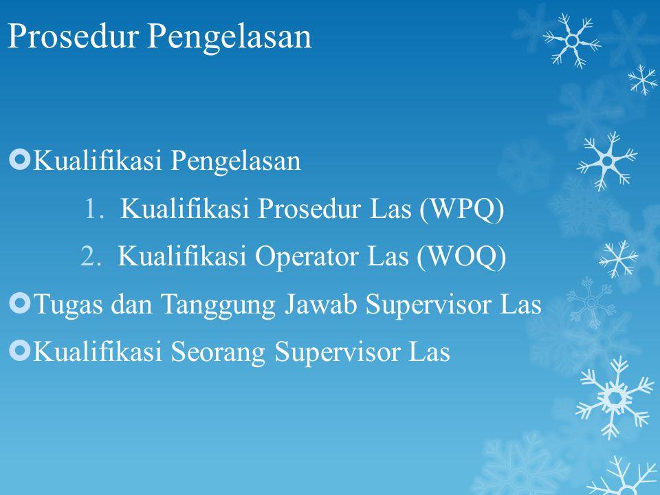 Prosedur Pengelasan  Kualifikasi Pengelasan 1.Kualifikasi Prosedur Las (WPQ) 2.Kualifikasi Operator Las (WOQ)  Tugas dan Tanggung Jawab Supervisor L