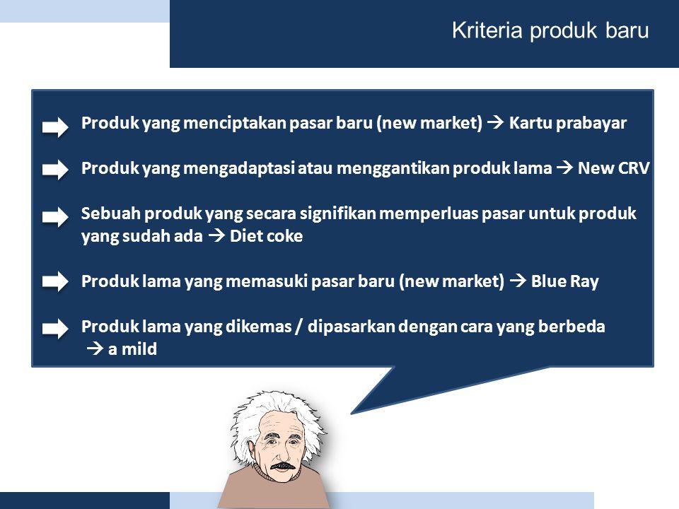 Kriteria produk baru Produk yang menciptakan pasar baru (new market)  Kartu prabayar Produk yang mengadaptasi atau menggantikan produk lama  New CRV Sebuah produk yang secara signifikan memperluas pasar untuk produk yang sudah ada  Diet coke Produk lama yang memasuki pasar baru (new market)  Blue Ray Produk lama yang dikemas / dipasarkan dengan cara yang berbeda  a mild