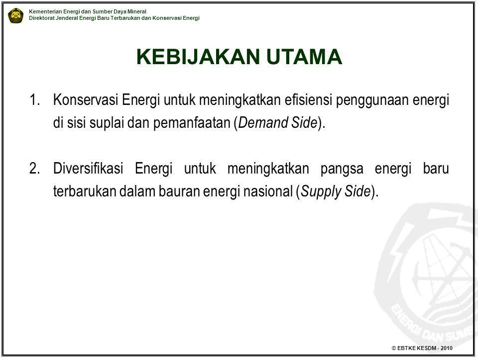 Kementerian Energi dan Sumber Daya Mineral Direktorat Jenderal Energi Baru Terbarukan dan Konservasi Energi © EBTKE KESDM - 2010 KEBIJAKAN UTAMA 1.Kon