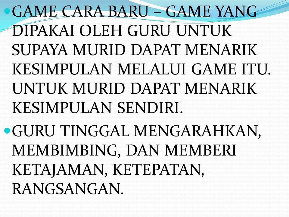 GAME CARA BARU – GAME YANG DIPAKAI OLEH GURU UNTUK SUPAYA MURID DAPAT MENARIK KESIMPULAN MELALUI GAME ITU.