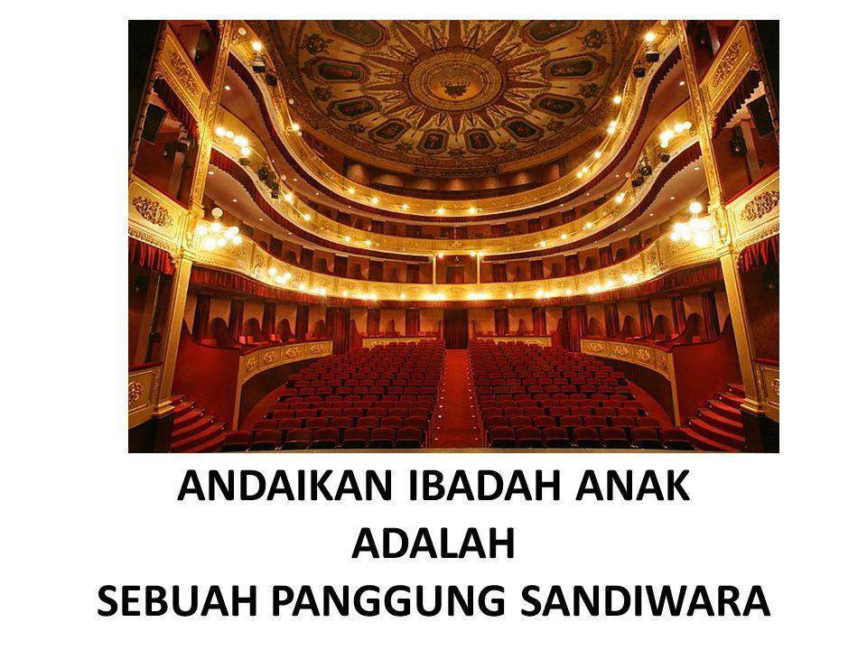 ANDAIKAN IBADAH ANAK ADALAH SEBUAH PANGGUNG SANDIWARA