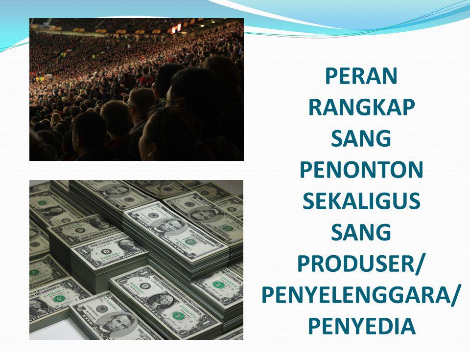 PERAN RANGKAP SANG PENONTON SEKALIGUS SANG PRODUSER/ PENYELENGGARA/ PENYEDIA