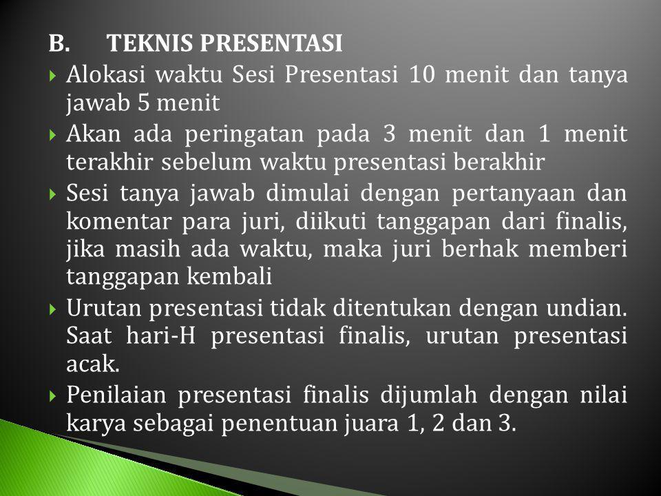 B.TEKNIS PRESENTASI  Alokasi waktu Sesi Presentasi 10 menit dan tanya jawab 5 menit  Akan ada peringatan pada 3 menit dan 1 menit terakhir sebelum waktu presentasi berakhir  Sesi tanya jawab dimulai dengan pertanyaan dan komentar para juri, diikuti tanggapan dari finalis, jika masih ada waktu, maka juri berhak memberi tanggapan kembali  Urutan presentasi tidak ditentukan dengan undian.