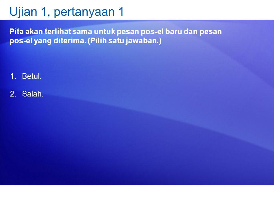 Ujian 1, pertanyaan 1 Pita akan terlihat sama untuk pesan pos-el baru dan pesan pos-el yang diterima. (Pilih satu jawaban.) 1.Betul. 2.Salah.