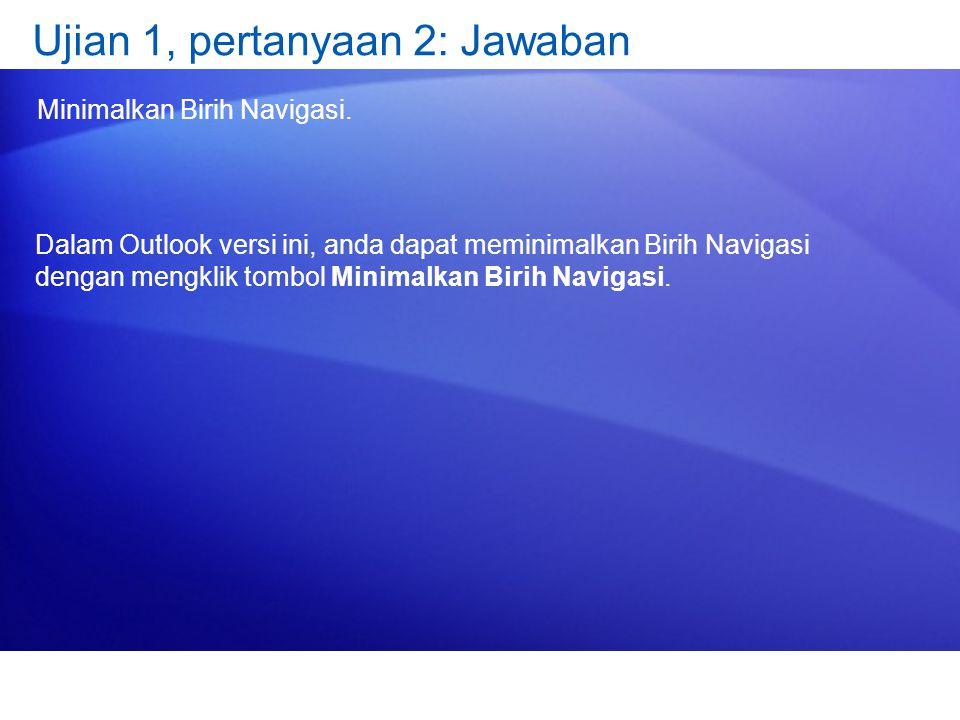 Ujian 1, pertanyaan 2: Jawaban Minimalkan Birih Navigasi. Dalam Outlook versi ini, anda dapat meminimalkan Birih Navigasi dengan mengklik tombol Minim