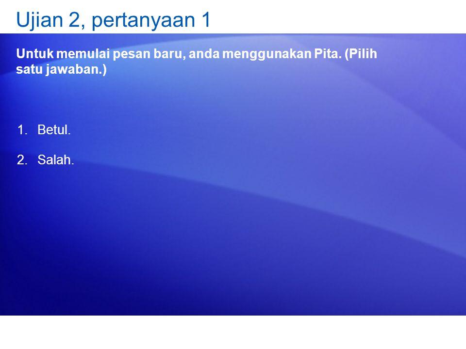 Ujian 2, pertanyaan 1 Untuk memulai pesan baru, anda menggunakan Pita. (Pilih satu jawaban.) 1.Betul. 2.Salah.