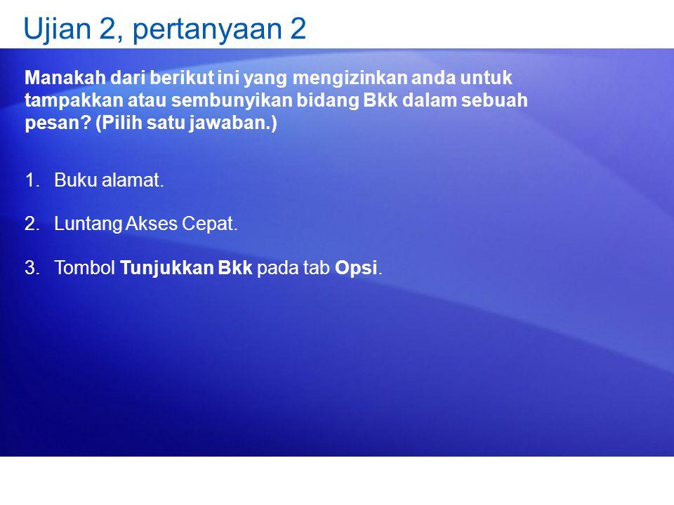 Ujian 2, pertanyaan 2 Manakah dari berikut ini yang mengizinkan anda untuk tampakkan atau sembunyikan bidang Bkk dalam sebuah pesan? (Pilih satu jawab