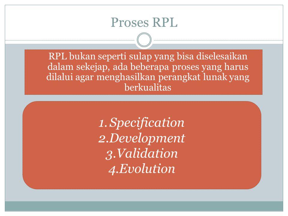 Proses RPL RPL bukan seperti sulap yang bisa diselesaikan dalam sekejap, ada beberapa proses yang harus dilalui agar menghasilkan perangkat lunak yang berkualitas 1.Specification 2.Development 3.Validation 4.Evolution