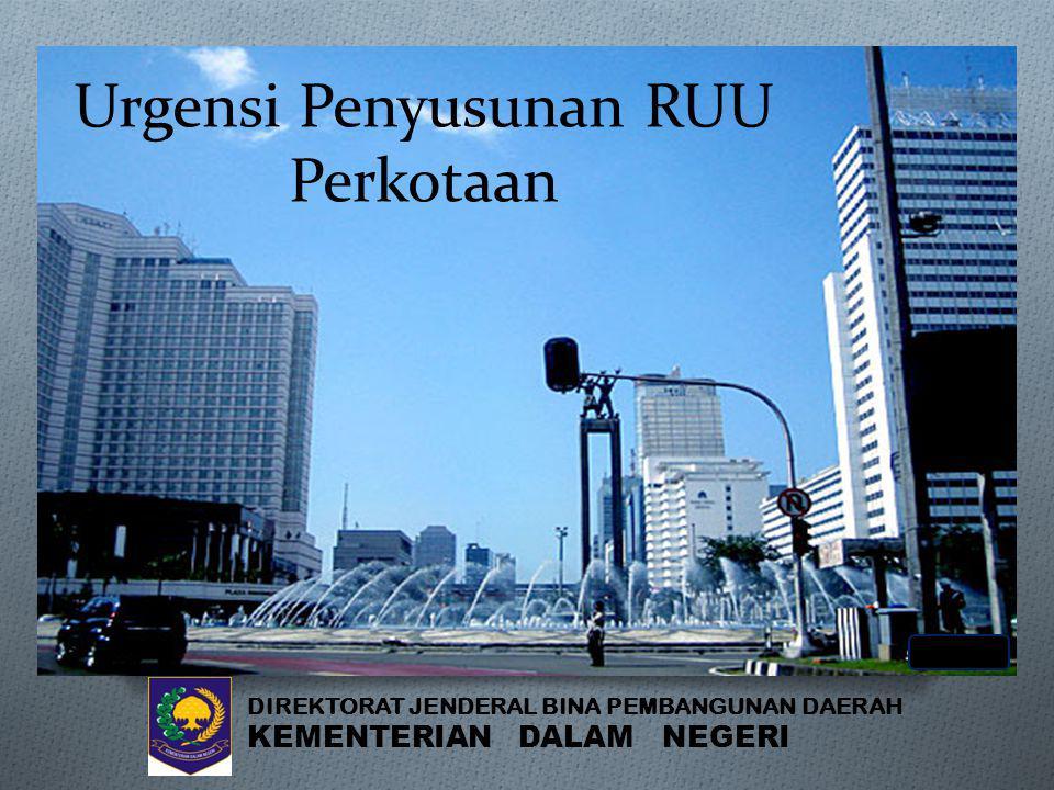 Urgensi Penyusunan RUU Perkotaan DIREKTORAT JENDERAL BINA PEMBANGUNAN DAERAH KEMENTERIAN DALAM NEGERI
