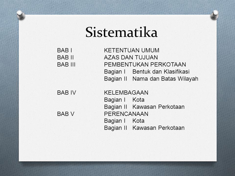 Sistematika BAB I KETENTUAN UMUM BAB IIAZAS DAN TUJUAN BAB IIIPEMBENTUKAN PERKOTAAN Bagian I Bentuk dan Klasifikasi Bagian II Nama dan Batas Wilayah B