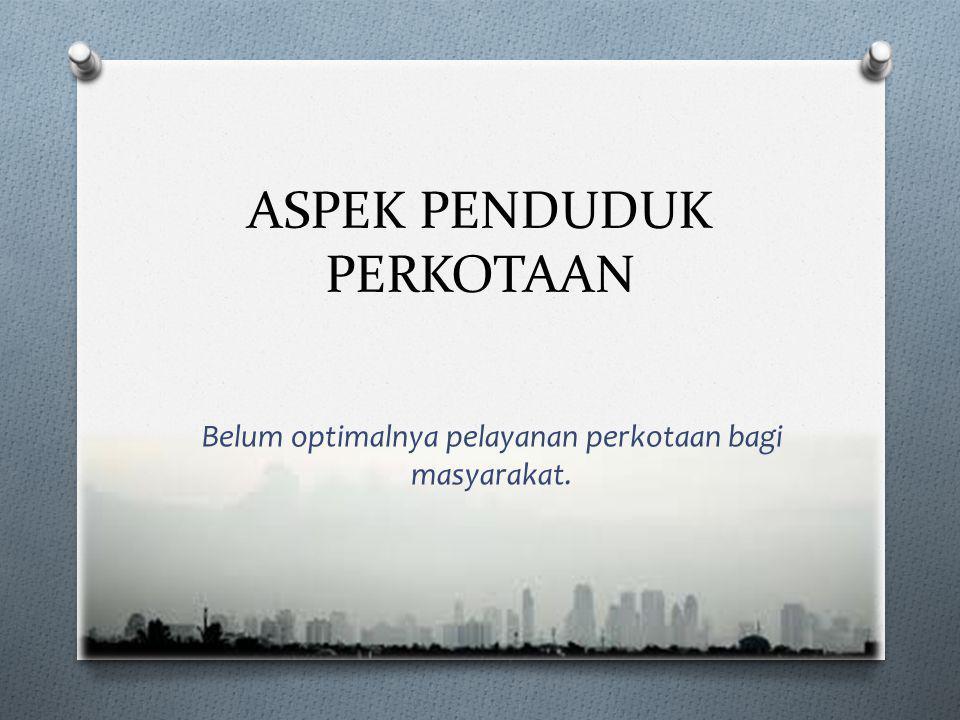ASPEK PENDUDUK PERKOTAAN Belum optimalnya pelayanan perkotaan bagi masyarakat.