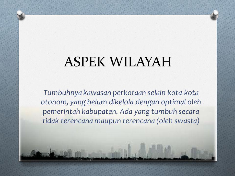 ASPEK WILAYAH Tumbuhnya kawasan perkotaan selain kota-kota otonom, yang belum dikelola dengan optimal oleh pemerintah kabupaten.