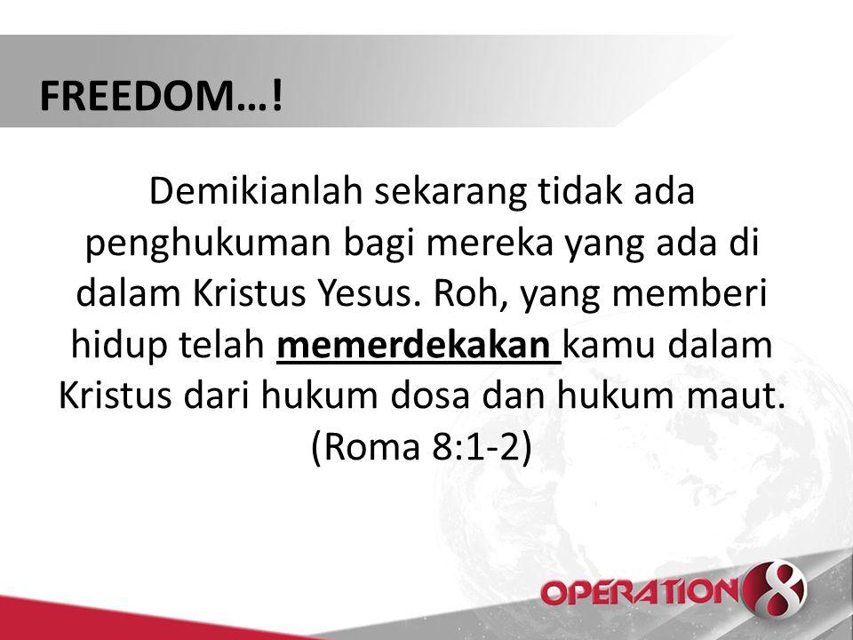 FREEDOM…! Demikianlah sekarang tidak ada penghukuman bagi mereka yang ada di dalam Kristus Yesus. Roh, yang memberi hidup telah memerdekakan kamu dala