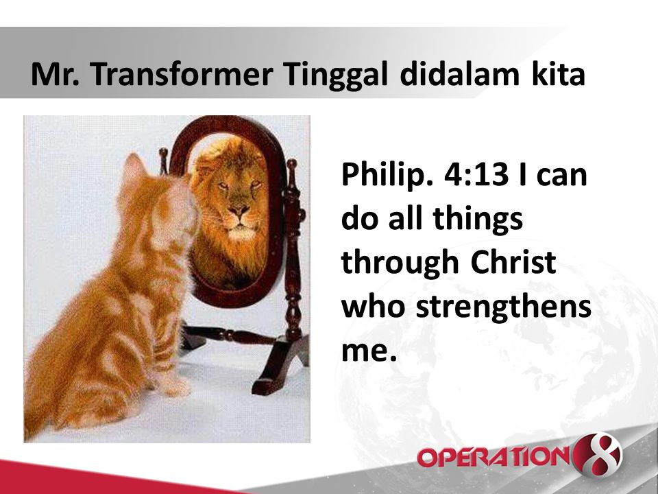 Mr. Transformer Tinggal didalam kita Philip. 4:13 I can do all things through Christ who strengthens me.