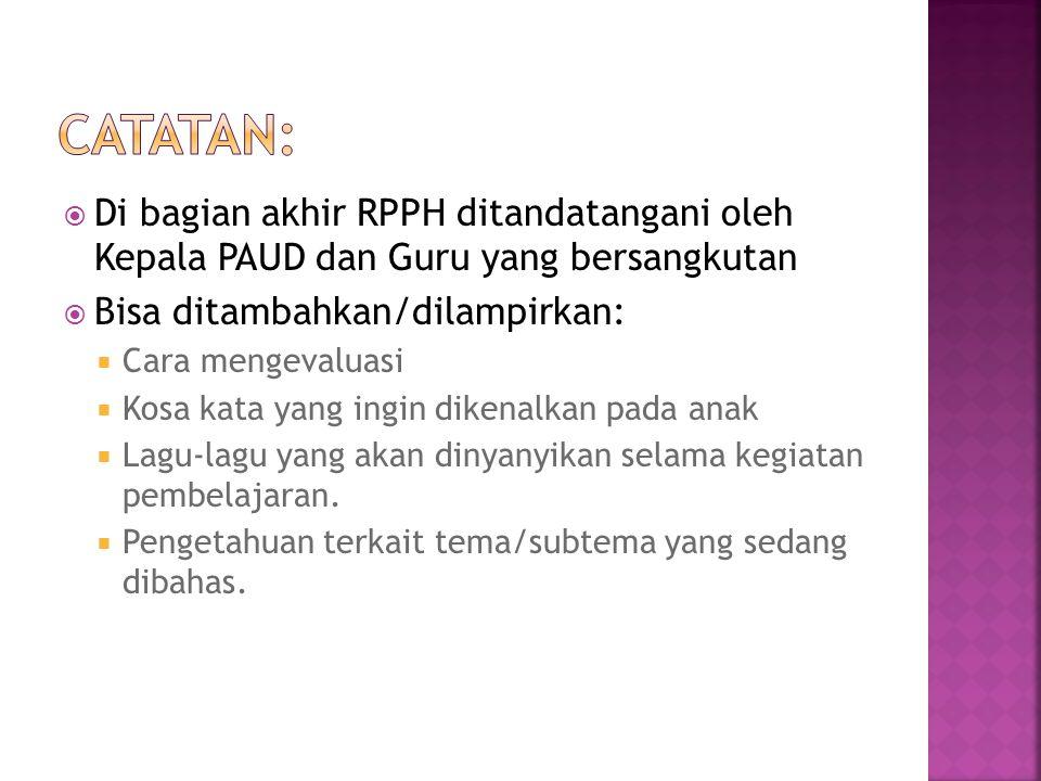  Di bagian akhir RPPH ditandatangani oleh Kepala PAUD dan Guru yang bersangkutan  Bisa ditambahkan/dilampirkan:  Cara mengevaluasi  Kosa kata yang ingin dikenalkan pada anak  Lagu-lagu yang akan dinyanyikan selama kegiatan pembelajaran.