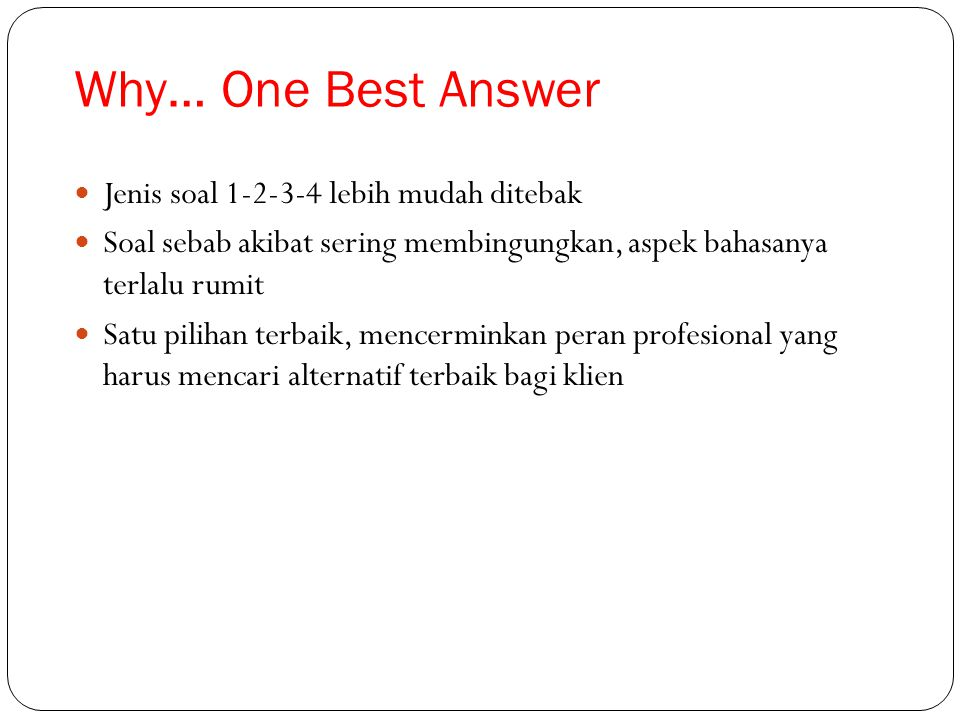Why… One Best Answer Jenis soal 1-2-3-4 lebih mudah ditebak Soal sebab akibat sering membingungkan, aspek bahasanya terlalu rumit Satu pilihan terbaik